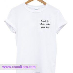 Don't Let Idiots Ruin Your Day T Shirt