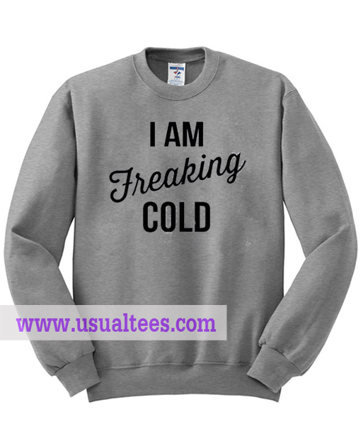 I Am Freaking Cold Sweatshirt