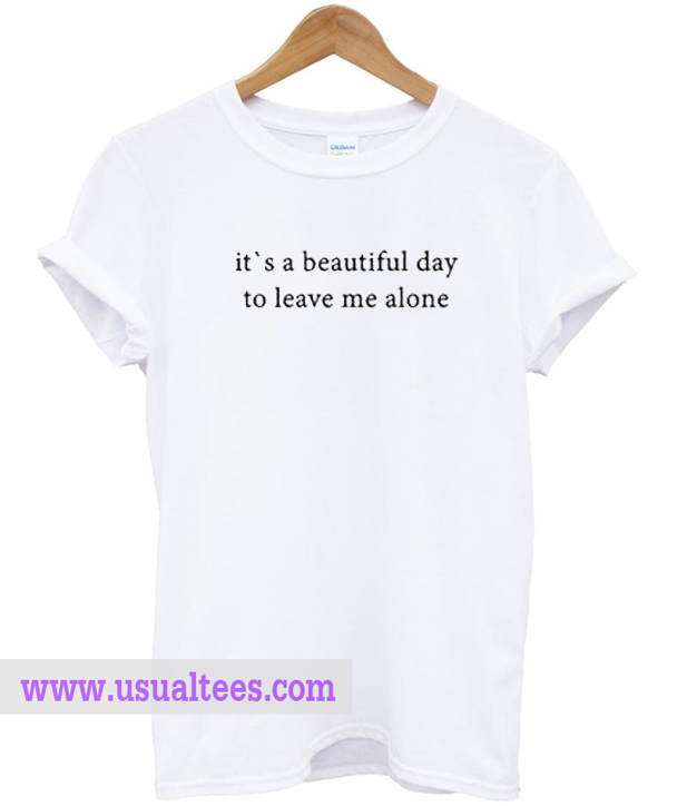 beautiful day to leave me alone t shirt