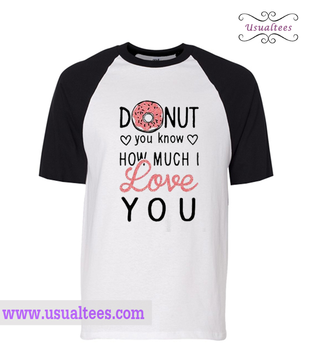 Donut yo know how much i love you shirt for How much is a shirt