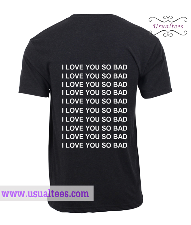 I love you so bad t shirt for I love you t shirts