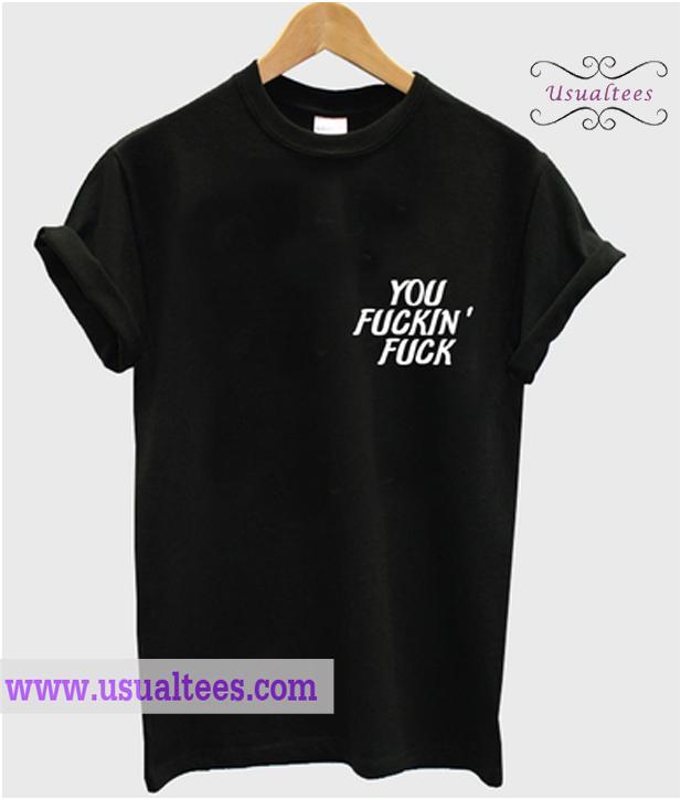 You Fuckin Fuck T Shirt