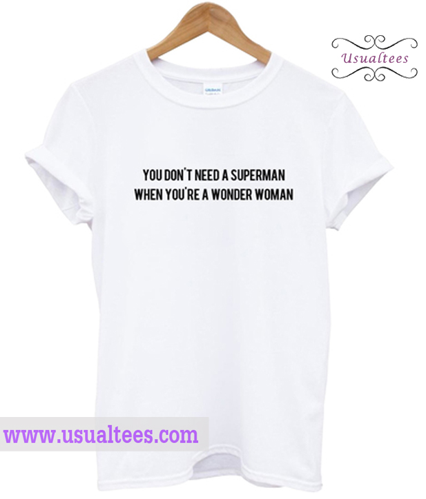 You Don't Need A Superman When You're A Wonder Women T Shirt