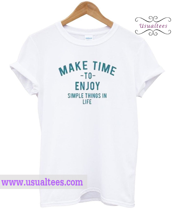f4daf1fdc0 Make-Time-To-Enjoy-The-Simple-Things-In-Life-T-Shirt.jpg