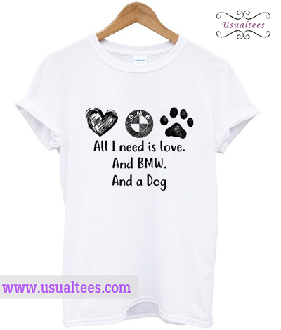 All I Need Is Love And BMW And A Dog T-Shirt