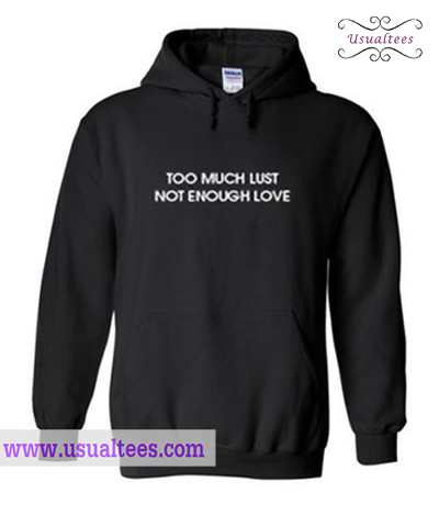 Too Much Lust Not Enough Love Hoodie