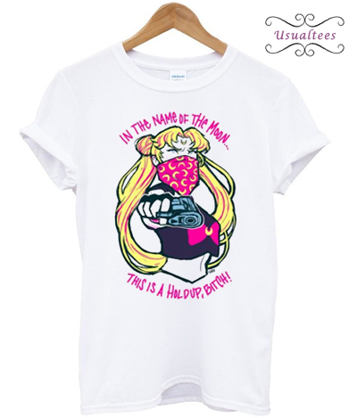 Sailor Moon In The Name Of The Moon This is A Holdup Bitch T-shirt